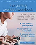 The Gaming Overload Workbook: A Teen's Guide to Balancing Screen Time, Video Games, and Real Life