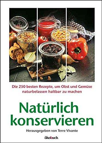 Natürlich konservieren: Die 250 besten Rezepte, um Gemüse und Obst möglichst naturbelassen haltbar zu machen