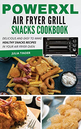 PowerXL Air Fryer Grill Snacks Cookbook: Delicious and Easy to Make Healthy Snacks Recipes in Your Air Fryer Oven