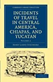 Incidents of Travel in Central America, Chiapas, and Yucatan: Volume 2 Paperback (Cambridge Library Collection - Archaeology)