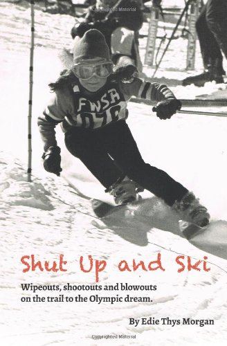 Shut Up and Ski: Wipeouts, shootouts and blowouts on the trail to the Olympic dream: Volume 1