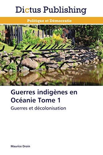 Guerres indigènes en Océanie Tome 1: Guerres et décolonisation