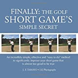 FINALLY: The Golf Short Game's Simple Secret: An incredibly simple, effective and 'easy to do' method to significantly improve your short game that is almost too good to be true