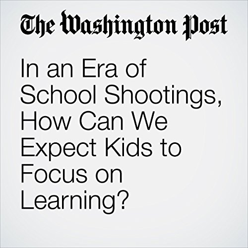 In an Era of School Shootings, How Can We Expect Kids to Focus on Learning? copertina