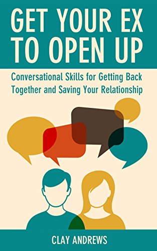 Get Your Ex to Open Up: Conversational Skills for Getting Back Together and Saving Your Relationship