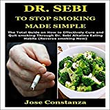 Dr. Sebi to Stop Smoking Made Simple: The Total Guide on How to Effectively Cure and Quit Smoking Through Dr. Sebi Alkaline Eating Habits (Reverse Smoking Now)