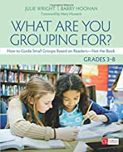 What Are You Grouping For?, Grades 3-8: How to Guide Small Groups Based on Readers - Not the Book (Corwin Literacy)