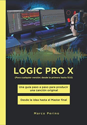 LOGIC PRO X - Una Guía Paso a Paso para Producir una Canción Original: Desde la idea hasta el Master final - Para cualquier versión: desde la primera hasta 10.6