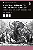 A Global History of Pre-Modern Warfare: Before the Rise of the West, 10,000 BCE–1500 CE (Cass Military Studies)