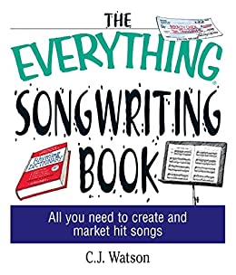The Everything Songwriting Book: All You Need to Create and Market Hit Songs (Everything®) by [C. J. Watson]