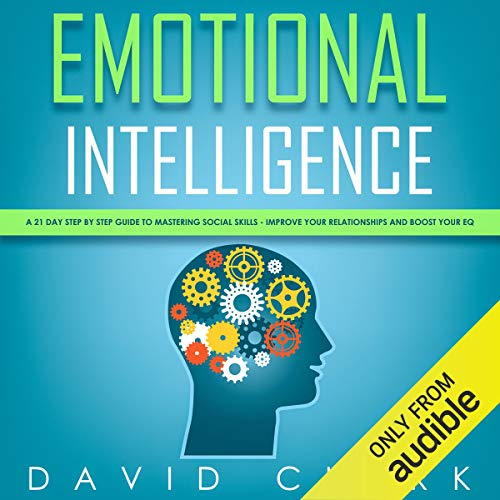 Emotional Intelligence: A 21-Day Step by Step Guide to Mastering Social Skills, Improve Your Relationships, and Boost Your EQ