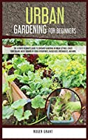 Urban Gardening for Beginners: The Ultimate Beginner's Guide to Container Gardening in Urban Settings. Create Your Organic Micro-farming by Using Hydroponics, Raised Beds, Greenhouses, and More. (Gardening Bible)