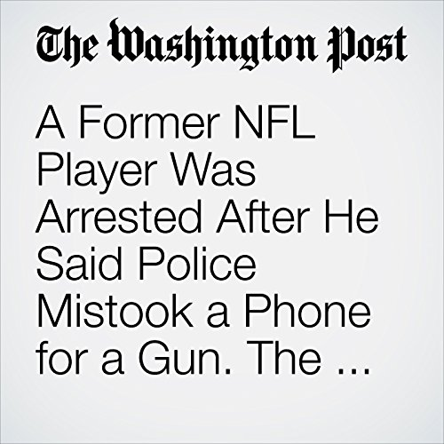 A Former NFL Player Was Arrested After He Said Police Mistook a Phone for a Gun. The Officer Has Been Fired. copertina