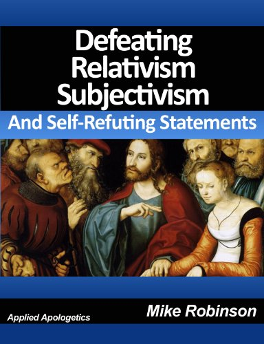 Defeating Relativism, Subjectivism, and Self-Refuting Statements: Defending Christianity against The Inconsistency of Unbelief, Atheism, and Relativism
