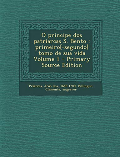 O Principe DOS Patriarcas S. Bento: Primeiro[-Segundo] Tomo de Sua Vida Volume...
