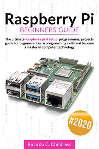 Raspberry PI Beginners Guide: The Ultimate Raspberry PI 4 Setup, Programming, Projects Guide for Beginners. Learn Programming Skills and become a Master in Computer Technology (English Edition)