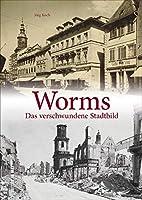 Worms: Das verschwundene Stadtbild