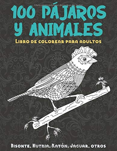 100 pájaros y animales - Libro de colorear para adultos - Bisonte, Nutria, Ratón, Jaguar, otros