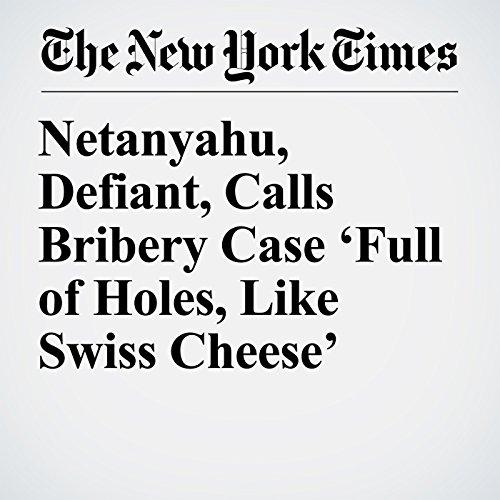 Netanyahu, Defiant, Calls Bribery Case 'Full of Holes, Like Swiss Cheese' copertina