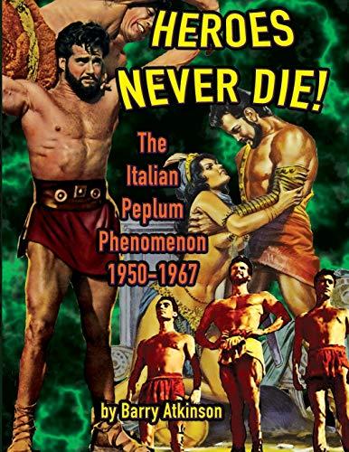 Heroes Never Die (color): The Italian Peplum Phenomenon: The Italian Peplum Phenomenon (color edition)