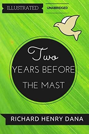 Two Years Before The Mast: By Richard Henry Dana : Illustrated & Unabridged