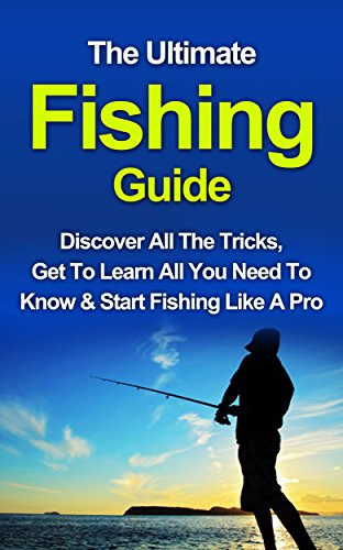 Fishing: The Ultimate Fishing Guide: Start Fishing Like A Pro, Discover All The Tricks & Get To Learn All You Need To Know (Fishing, Fishing Advice, Improve Your Fishing Skills) (English Edition)
