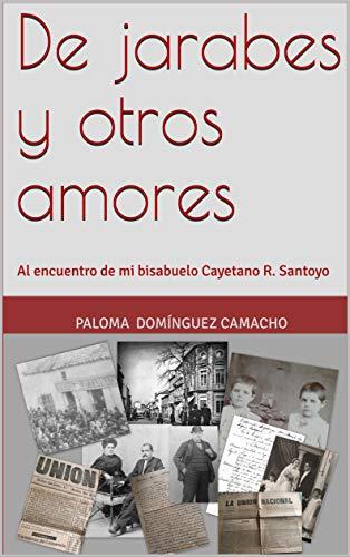 De jarabes y otros amores: Al encuentro de mi bisabuelo Cayetano R. Santoyo (Spanish Edition)