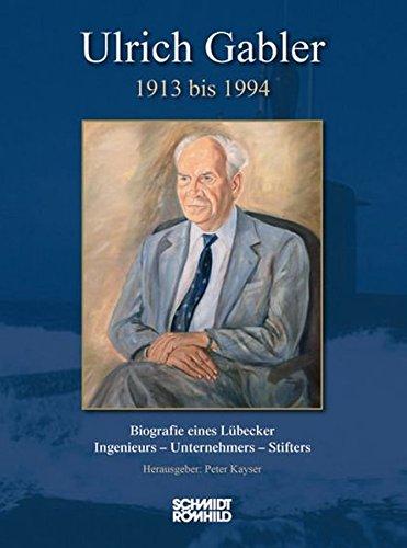 Ulrich Gabler 1913 bis 1994: Biografie eines Lübecker Ingenieurs - Unternehmers - Stifters
