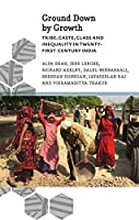 Ground Down by Growth: Tribe, Caste, Class and Inequality in 21st Century India (Anthropology, Culture and Society)