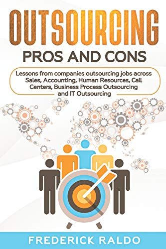 Compare Textbook Prices for Outsourcing Pros and Cons: Lessons from companies outsourcing jobs across Sales, Accounting, Human Resources, Call Centers, Business Process Outsourcing and IT Outsourcing  ISBN 9781656921826 by Raldo, Frederick