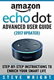 Amazon Echo Dot: Amazon Dot Advanced User Guide (2017 Updated): Step-by-Step Instructions to Enrich Your Smart Life! (Amazon Echo, Dot, Echo Dot, Amazon ... Dot ebook, Amazon Dot) (English Edition)