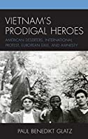 Vietnam's Prodigal Heroes: American Deserters, International Protest, European Exile, and Amnesty