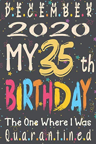 December 2020 My 35th Birthday The One Where I Was Quarantined: Happy 35th Birthday, 35 Years Old Gift for women and men, Funny Card Alternative, ... Coworkers, quarantine birthday noteboo