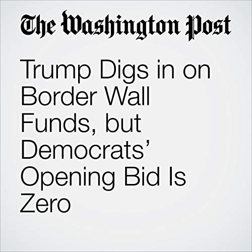 『Trump Digs in on Border Wall Funds, but Democrats' Opening Bid Is Zero』のカバーアート