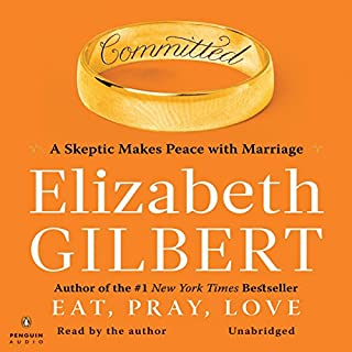 Committed     A Skeptic Makes Peace with Marriage              Written by:                                                                                                                                 Elizabeth Gilbert                               Narrated by:                                                                                                                                 Elizabeth Gilbert                      Length: 8 hrs and 30 mins     5 ratings     Overall 4.2