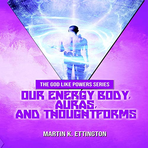 Our Energy Body, Auras, and Thoughtforms Audiobook By Martin K. Ettington cover art
