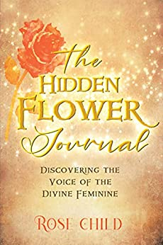 The Hidden Flower Journal: Discovering the Voice of the Divine Feminine by [Rose Child]