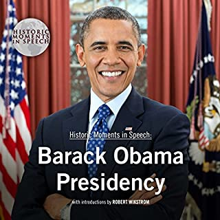 Barack Obama Presidency     The Historic Moments in Speech Series              Written by:                                                                                                                                 The Speech Resource Company - producer,                                                                                        Robert Wikstrom - introductions                               Narrated by:                                                                                                                                 Robert Wikstrom                      Length: 9 hrs and 34 mins     Not rated yet     Overall 0.0