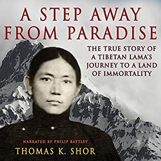A Step Away from Paradise     The True Story of a Tibetan Lama's Journey to a Land of Immortality              By:                                                                                                                                 Thomas Shor                               Narrated by:                                                                                                                                 Philip Battley                      Length: 10 hrs and 45 mins     Not rated yet     Overall 0.0