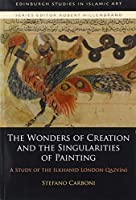 The Wonders of Creation and the Singularities of Painting: A Study of the Ilkhanid London Qazvini (Edinburgh Studies in Islamic Art)
