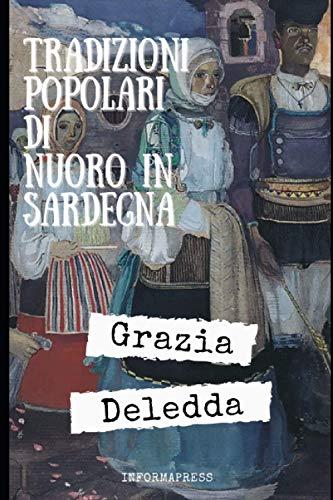 Tradizioni popolari di Nuoro in Sardegna: Un insieme di contributi di un'appena vent'enne Grazia Deledda su costumi e tradizione della sua terra + Piccola biografia