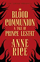 Blood Communion: A Tale of Prince Lestat (The Vampire Chronicles 13)
