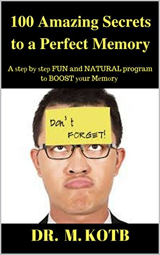 100 Amazing Secrets to a Perfect Memory : A ѕtер bу ѕtер FUN and NATURAL program tо іmрrоvе and BOOST уоur Mеmоrу Power (HOW TO MAKE THE PILL THAT ERASES BAD MEMORIES Book 1) by [Dr Kotb]