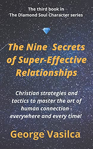The Nine Secrets of Super-Effective Relationships: Christian strategies and tactics to master the art of human connection - everywhere and every time! (The Diamond Soul Character Book 3) by [George Vasilca]