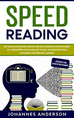 SPEED READING: Die genialsten Methoden um die Lesegeschwindigkeit zu verdoppeln - Schneller lesen, Konzentration steigern und besser lernen + Übungen zum Gedächtnistraining
