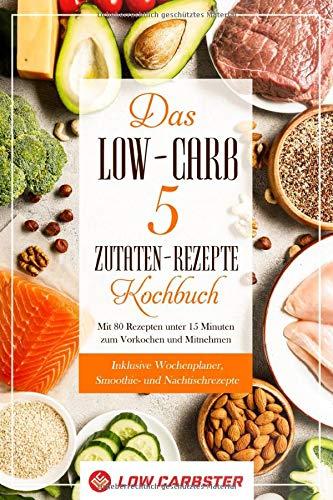 Das Low-Carb 5 Zutaten-Rezepte Kochbuch: Mit 80 Rezepten unter 15 Minuten zum Vorkochen und Mitnehmen - Inklusive Wochenplaner, Smoothie- und Nachtischrezepte