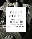 Chuang, J: First Doubt - Optical confusion in Modern Photogr: Optical Confusion in Modern Photography: Selections from the Allan Chasanoff Collection (Yale University Art Gallery) - Joshua Chuang