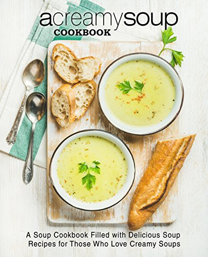 A Creamy Soup Cookbook: A Soup Cookbook Filled with Delicious Soup Recipes for Those Who Love Creamy Soups (2nd Edition) by [BookSumo Press]