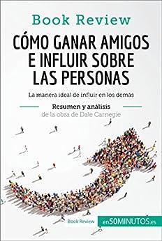 Cómo ganar amigos e influir sobre las personas de Dale Carnegie (Análisis de la obra): La manera ideal de influir en los demás (Book Review) de [, 50Minutos.es]