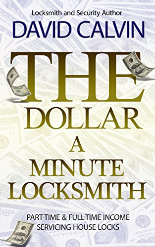 The Dollar-A-Minute Locksmith - Part-Time and Full-Time Income Servicing House Locks by [David Calvin]